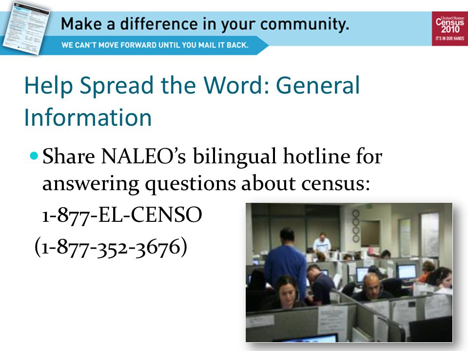 Help Spread the Word: General Information Share NALEO's bilingual hotline for answering questions about census: 1-877-EL-CENSO (1-877-352-3676)