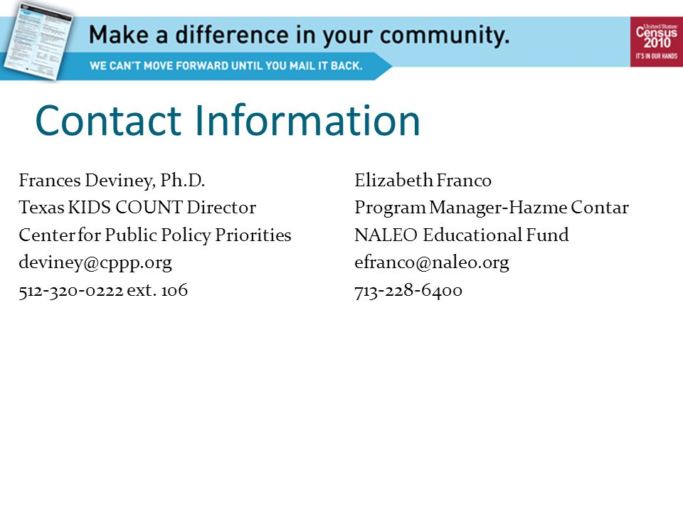Contact Information Elizabeth Franco Program Manager-Hazme Contar NALEO Educational Fund efranco@naleo.org 713-228-6400 Frances Deviney, Ph.D. Texas K