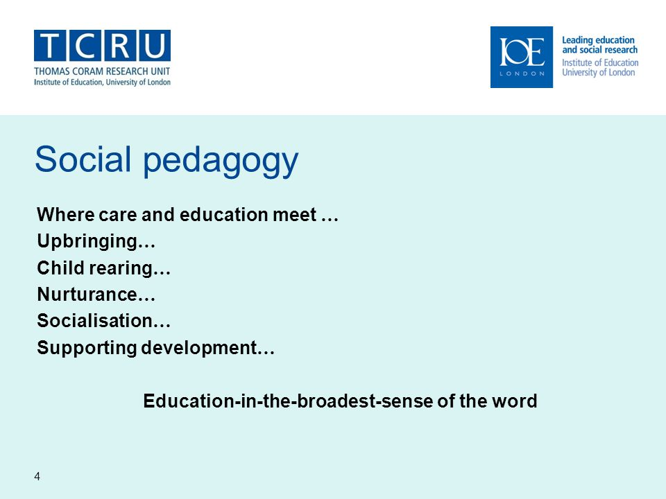 Social pedagogy Where care and education meet … Upbringing … Child rearing … Nurturance … Socialisation … Supporting development … Education-in-the-br
