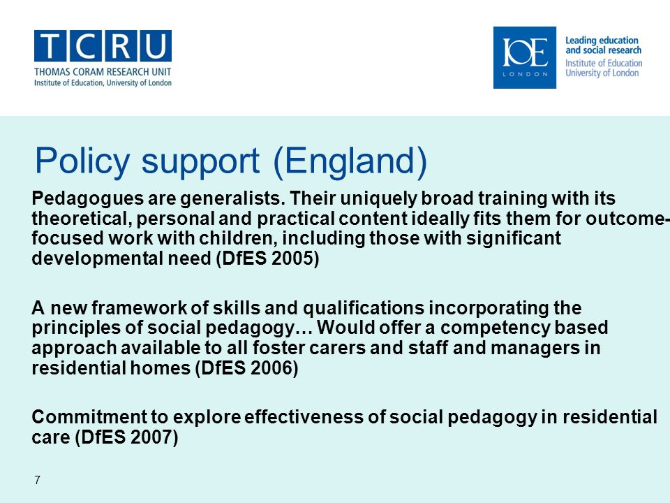 7 Policy support (England) Pedagogues are generalists. Their uniquely broad training with its theoretical, personal and practical content ideally fits