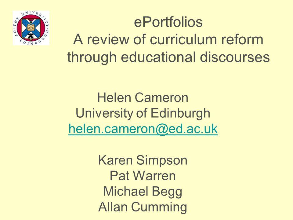 ePortfolios A review of curriculum reform through educational discourses Helen Cameron University of Edinburgh helen.cameron@ed.ac.uk Karen Simpson Pat Warren Michael Begg Allan Cumming