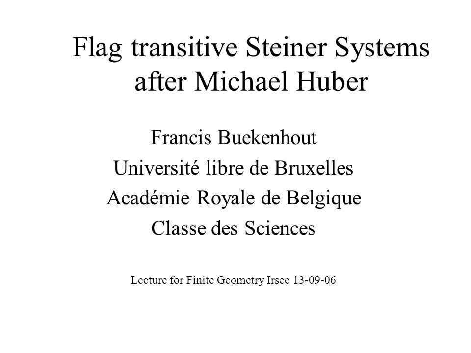 Flag transitive Steiner Systems after Michael Huber Francis Buekenhout Université libre de Bruxelles Académie Royale de Belgique Classe des Sciences Lecture for Finite Geometry Irsee 13-09-06