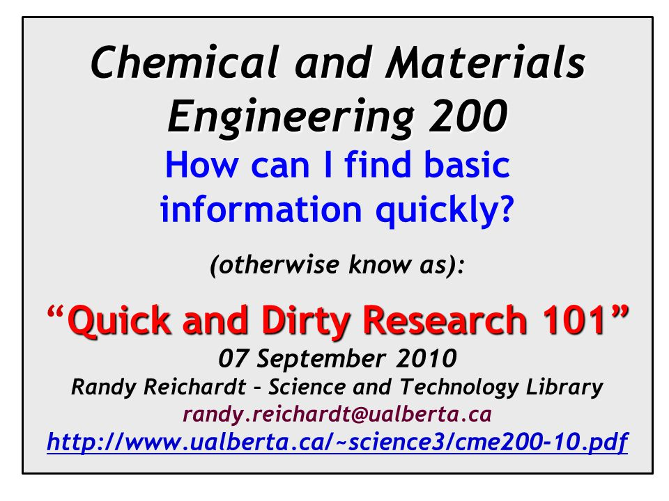 Chemical and Materials Engineering 200 Quick and Dirty Research 101 Chemical and Materials Engineering 200 How can I find basic information quickly.