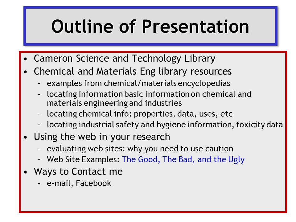 Outline of Presentation Cameron Science and Technology LibraryCameron Science and Technology Library Chemical and Materials Eng library resources –examples from chemical/materials encyclopedias –locating information basic information on chemical and materials engineering and industries –locating chemical info: properties, data, uses, etc –locating industrial safety and hygiene information, toxicity data Using the web in your research –evaluating web sites: why you need to use caution –Web Site Examples: The Good, The Bad, and the Ugly Ways to Contact me –e-mail, Facebook