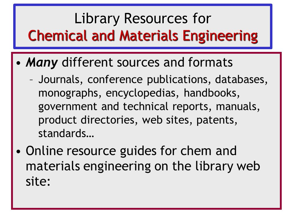 Library Resources for Chemical and Materials Engineering Many different sources and formats –Journals, conference publications, databases, monographs, encyclopedias, handbooks, government and technical reports, manuals, product directories, web sites, patents, standards… Online resource guides for chem and materials engineering on the library web site:
