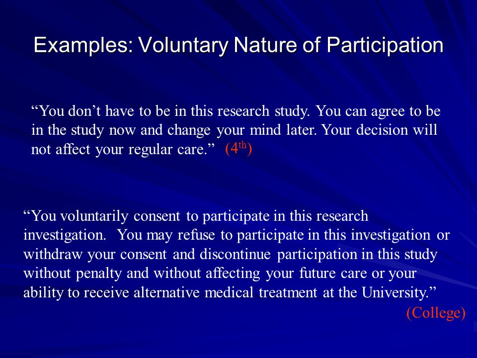 "Examples: Voluntary Nature of Participation ""You voluntarily consent to participate in this research investigation. You may refuse to participate in t"