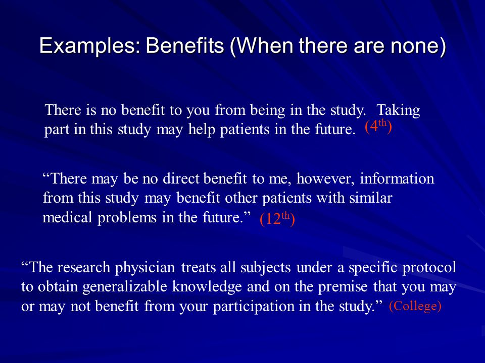 Examples: Benefits (When there are none) There is no benefit to you from being in the study. Taking part in this study may help patients in the future