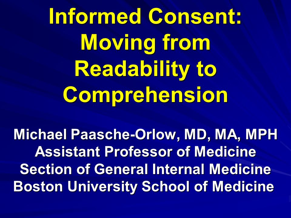 Informed Consent: Moving from Readability to Comprehension Michael Paasche-Orlow, MD, MA, MPH Assistant Professor of Medicine Section of General Inter