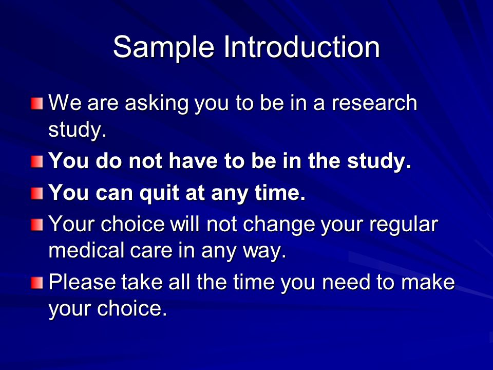 Sample Introduction We are asking you to be in a research study. You do not have to be in the study. You can quit at any time. Your choice will not ch