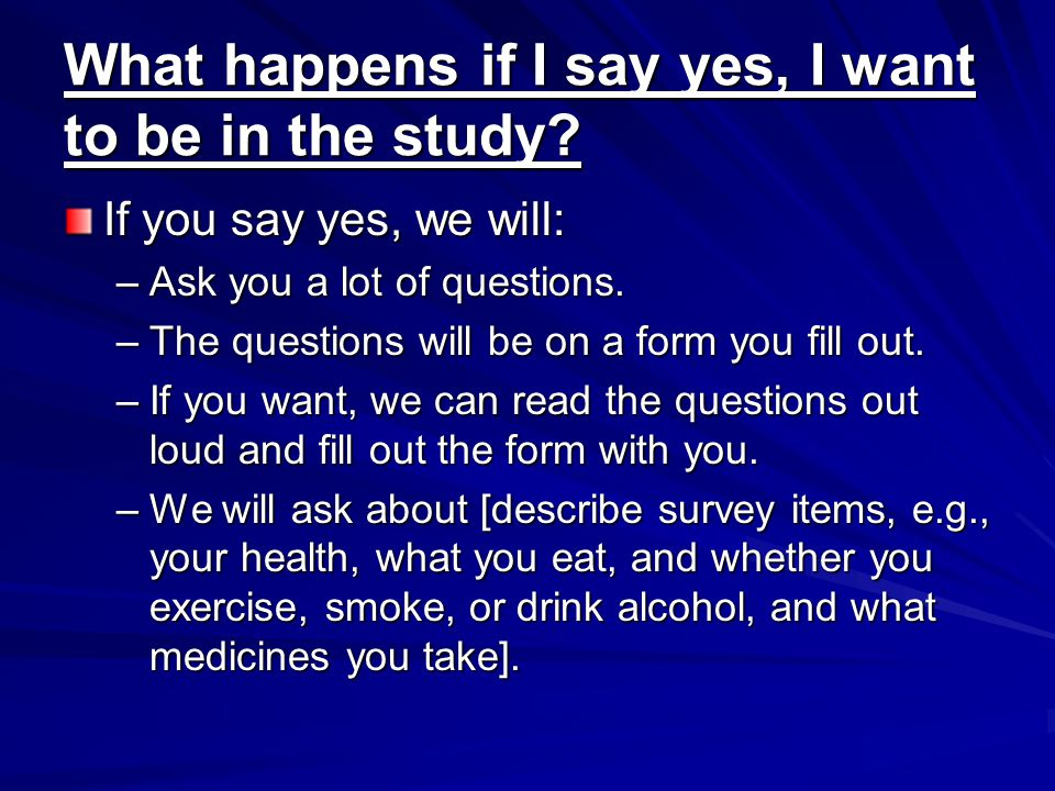 What happens if I say yes, I want to be in the study? If you say yes, we will: –Ask you a lot of questions. –The questions will be on a form you fill