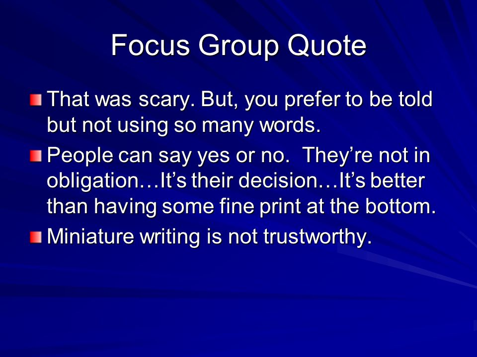 Focus Group Quote That was scary. But, you prefer to be told but not using so many words. People can say yes or no. They're not in obligation…It's the