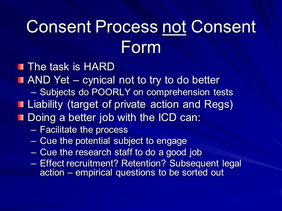 Consent Process not Consent Form The task is HARD AND Yet – cynical not to try to do better –Subjects do POORLY on comprehension tests Liability (targ