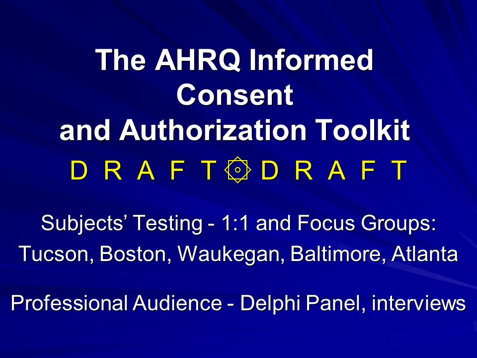 The AHRQ Informed Consent and Authorization Toolkit D R A F T ۞ D R A F T Subjects' Testing - 1:1 and Focus Groups: Tucson, Boston, Waukegan, Baltimor