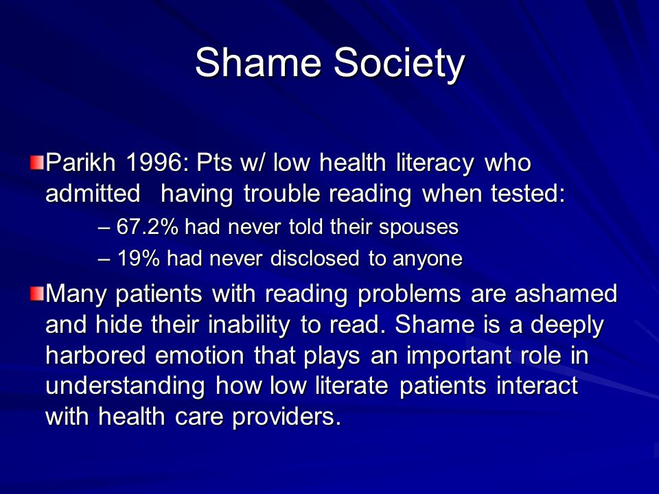 Shame Society Parikh 1996: Pts w/ low health literacy who admitted having trouble reading when tested: – 67.2% had never told their spouses – 19% had