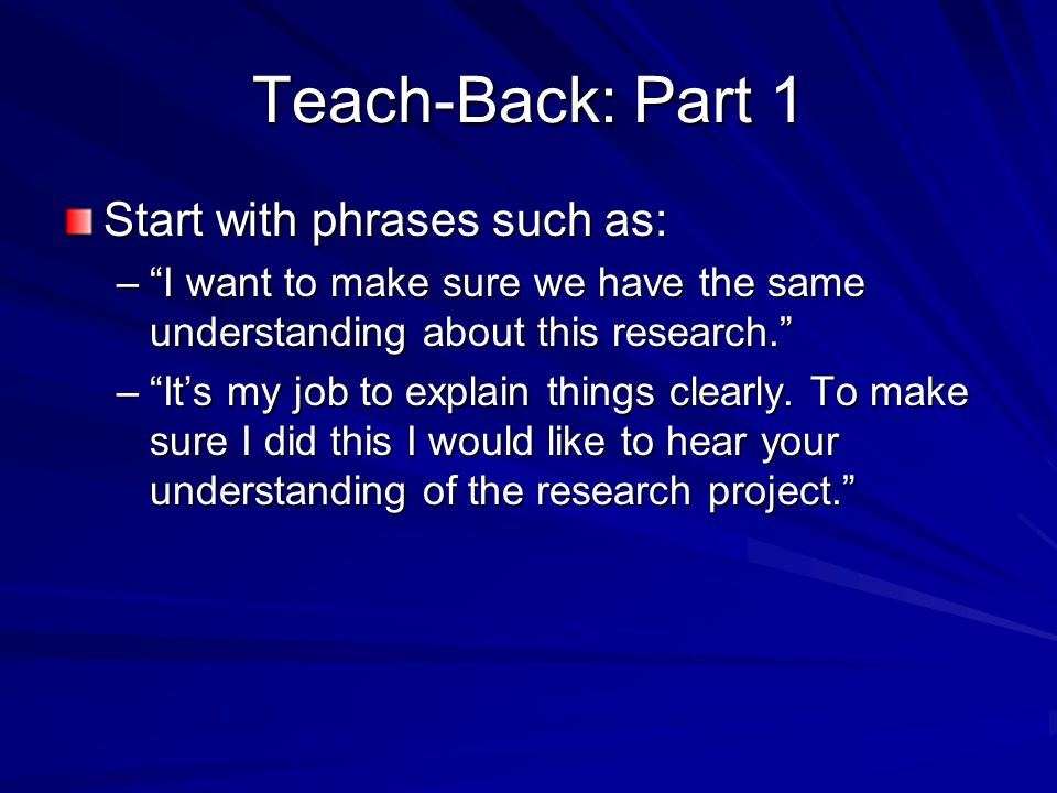 "Teach-Back: Part 1 Start with phrases such as: –""I want to make sure we have the same understanding about this research."" –""It's my job to explain thi"