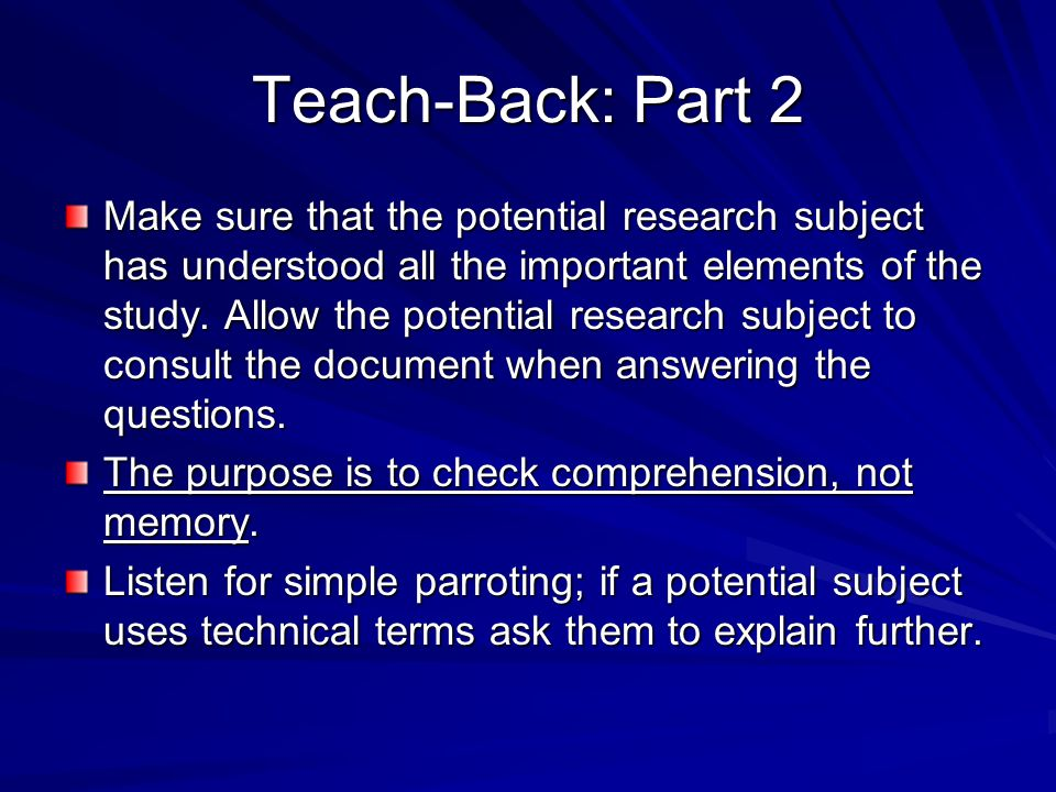 Teach-Back: Part 2 Make sure that the potential research subject has understood all the important elements of the study. Allow the potential research