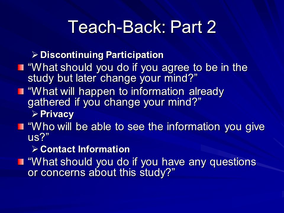 "Teach-Back: Part 2  Discontinuing Participation ""What should you do if you agree to be in the study but later change your mind?"" ""What will happen to"