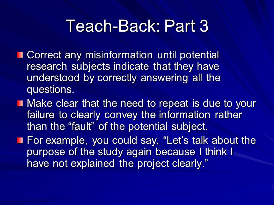 Teach-Back: Part 3 Correct any misinformation until potential research subjects indicate that they have understood by correctly answering all the ques