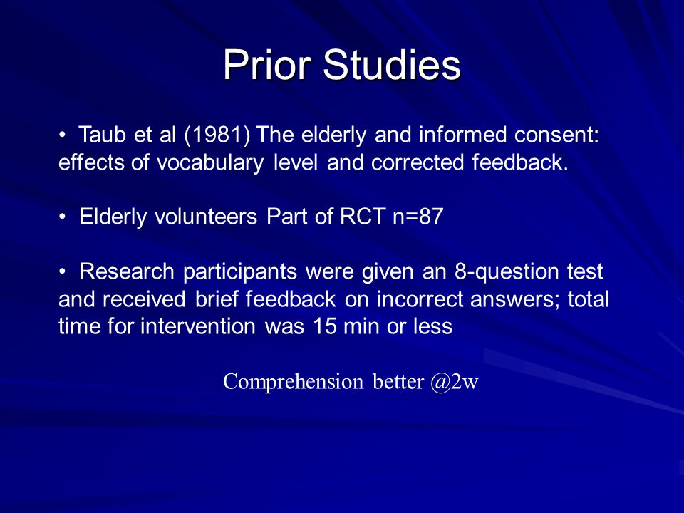 Prior Studies Taub et al (1981) The elderly and informed consent: effects of vocabulary level and corrected feedback. Elderly volunteers Part of RCT n