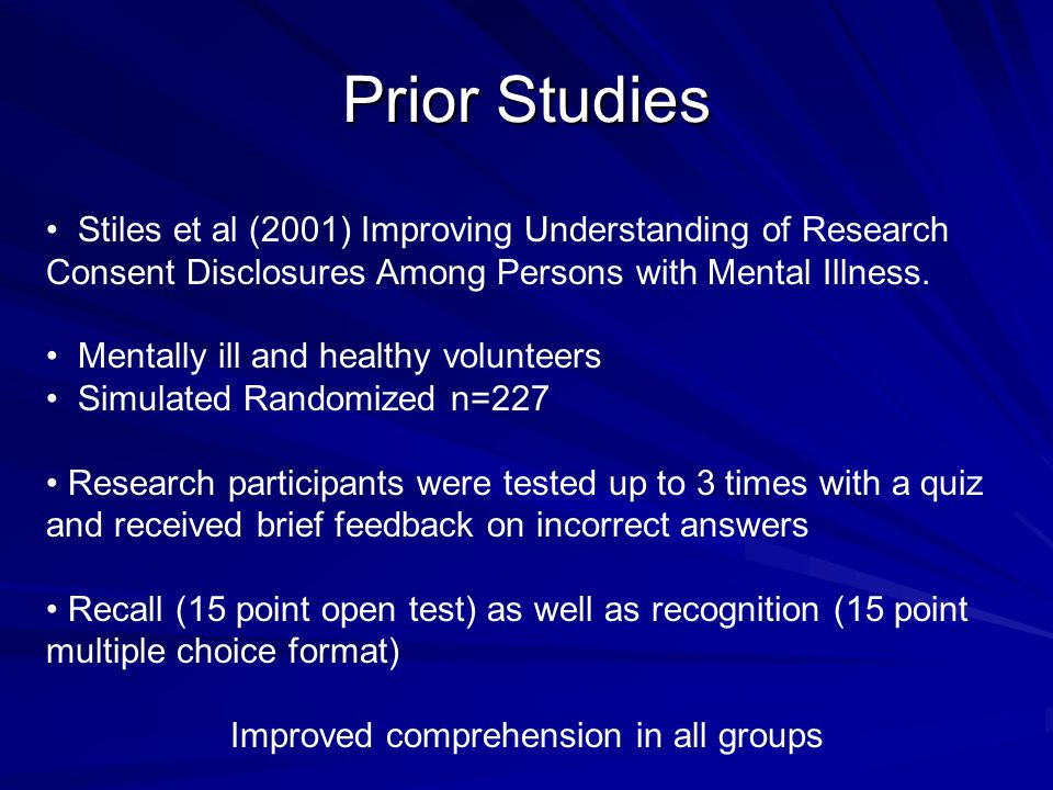 Prior Studies Stiles et al (2001) Improving Understanding of Research Consent Disclosures Among Persons with Mental Illness. Mentally ill and healthy