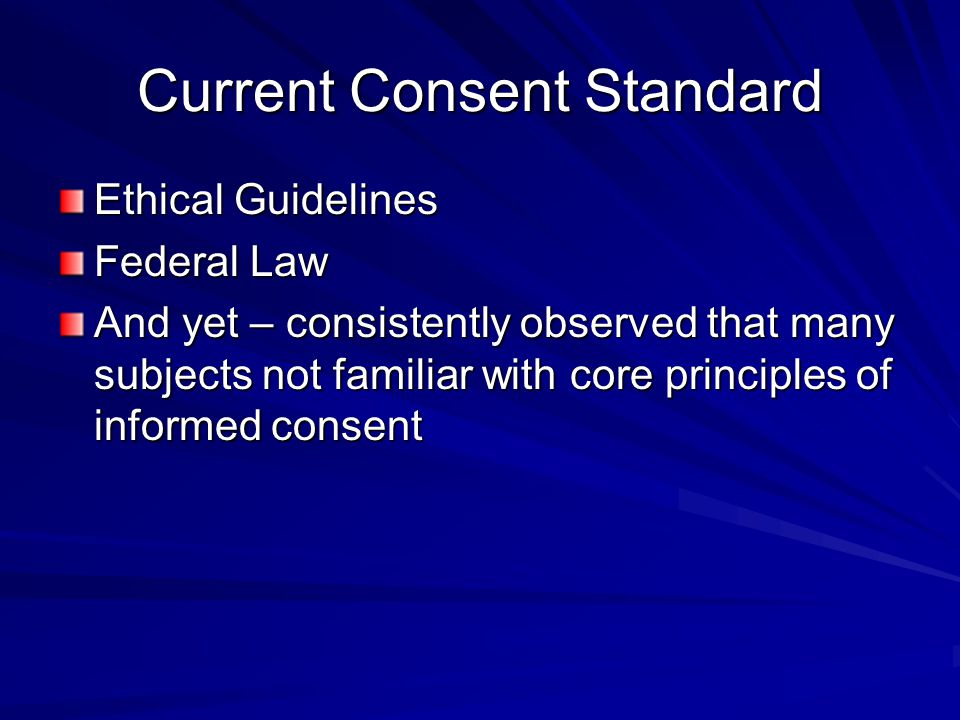Current Consent Standard Ethical Guidelines Federal Law And yet – consistently observed that many subjects not familiar with core principles of inform