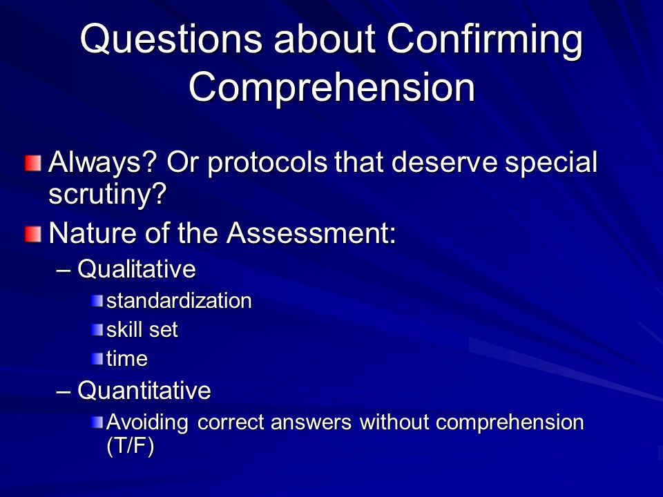 Questions about Confirming Comprehension Always? Or protocols that deserve special scrutiny? Nature of the Assessment: –Qualitative standardization sk