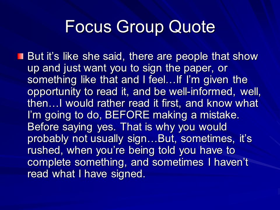 Focus Group Quote But it's like she said, there are people that show up and just want you to sign the paper, or something like that and I feel…If I'm