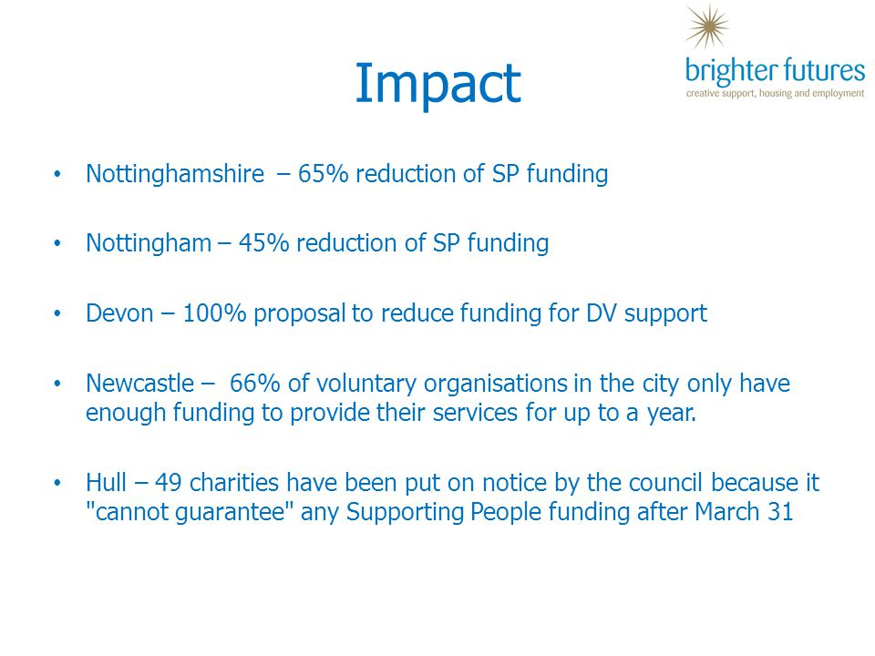 Impact Nottinghamshire – 65% reduction of SP funding Nottingham – 45% reduction of SP funding Devon – 100% proposal to reduce funding for DV support Newcastle – 66% of voluntary organisations in the city only have enough funding to provide their services for up to a year.