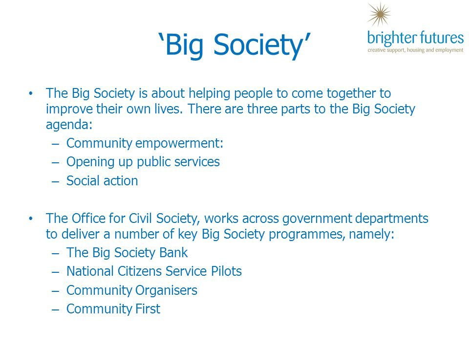 'Big Society' The Big Society is about helping people to come together to improve their own lives.