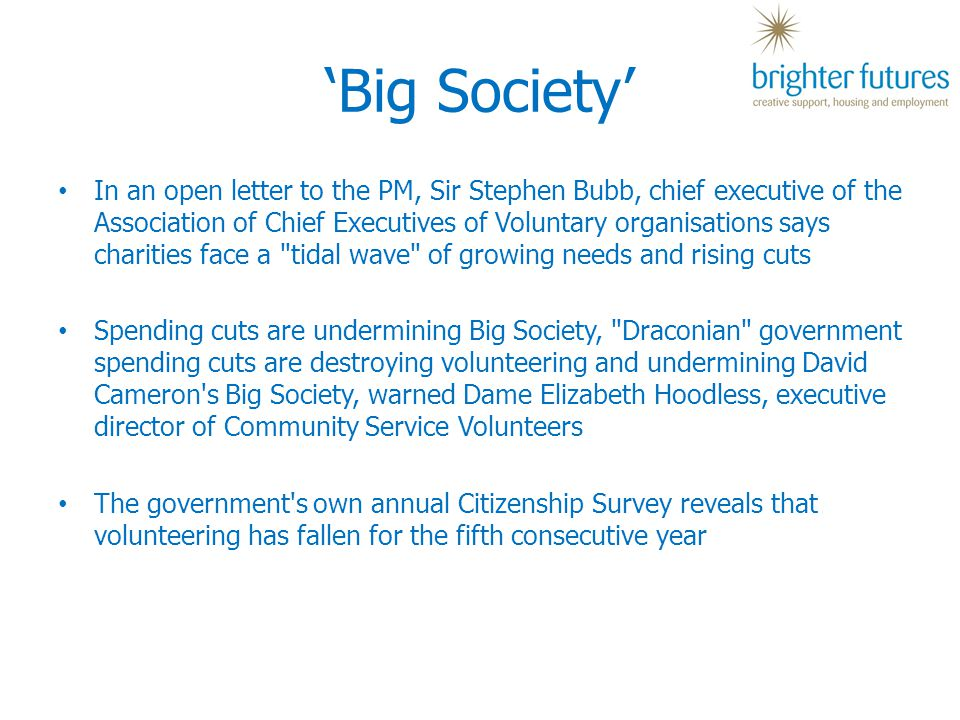 'Big Society' In an open letter to the PM, Sir Stephen Bubb, chief executive of the Association of Chief Executives of Voluntary organisations says charities face a tidal wave of growing needs and rising cuts Spending cuts are undermining Big Society, Draconian government spending cuts are destroying volunteering and undermining David Cameron s Big Society, warned Dame Elizabeth Hoodless, executive director of Community Service Volunteers The government s own annual Citizenship Survey reveals that volunteering has fallen for the fifth consecutive year