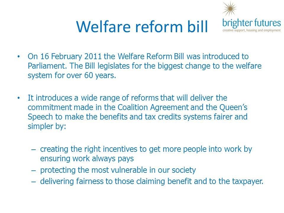 Welfare reform bill On 16 February 2011 the Welfare Reform Bill was introduced to Parliament.