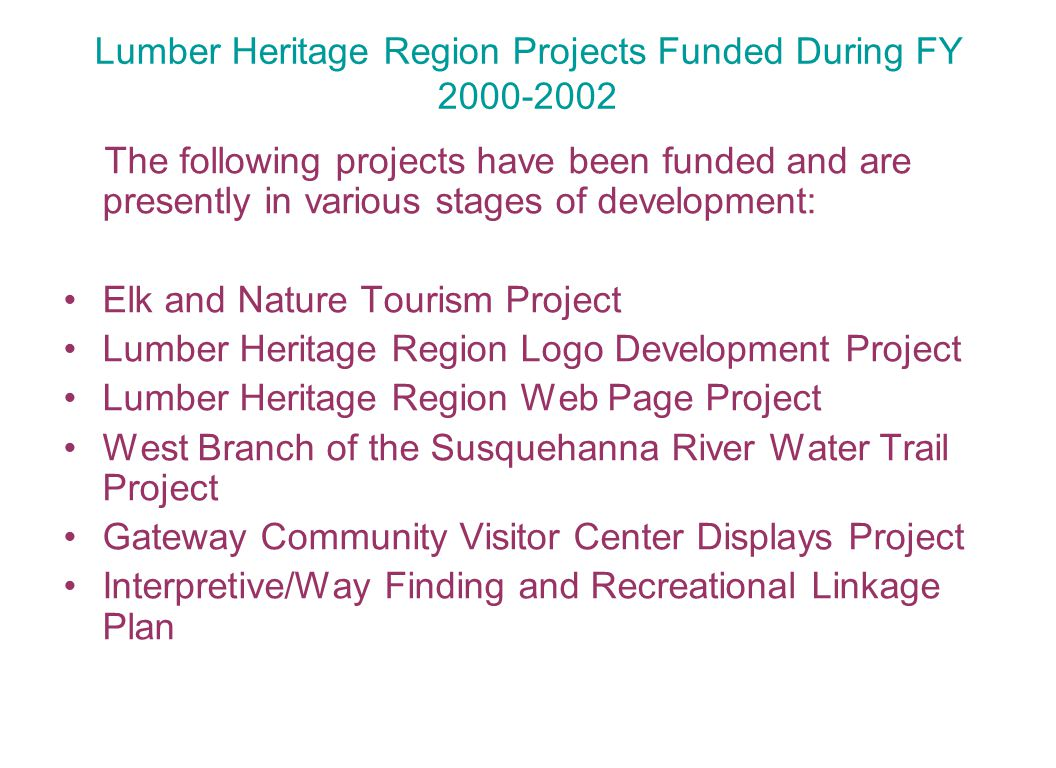 Lumber Heritage Region Projects Funded During FY 2000-2002 The following projects have been funded and are presently in various stages of development: Elk and Nature Tourism Project Lumber Heritage Region Logo Development Project Lumber Heritage Region Web Page Project West Branch of the Susquehanna River Water Trail Project Gateway Community Visitor Center Displays Project Interpretive/Way Finding and Recreational Linkage Plan