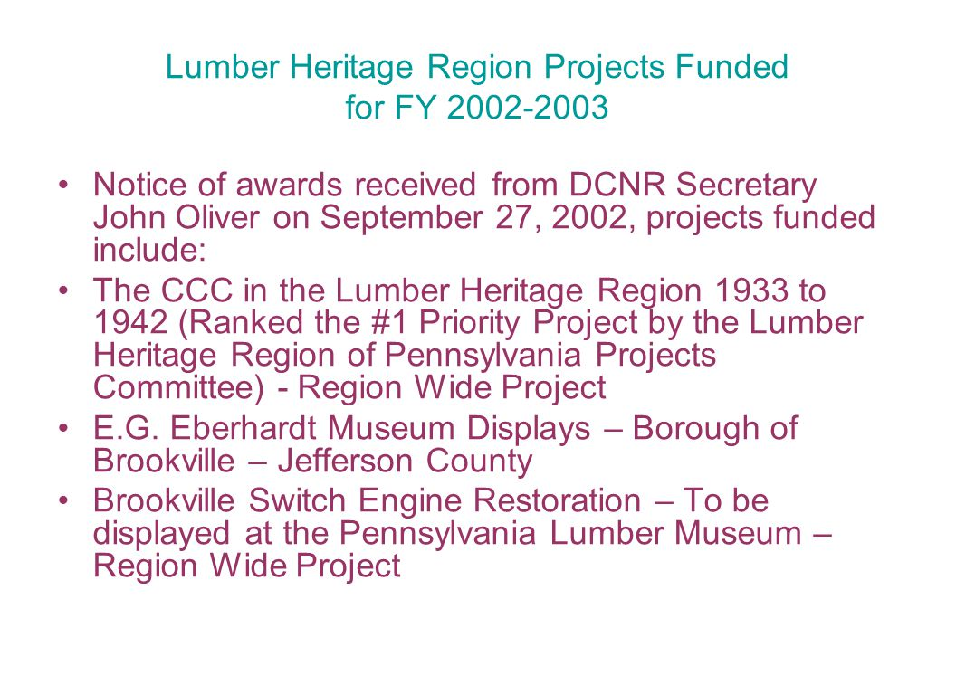 Lumber Heritage Region Projects Funded for FY 2002-2003 Notice of awards received from DCNR Secretary John Oliver on September 27, 2002, projects funded include: The CCC in the Lumber Heritage Region 1933 to 1942 (Ranked the #1 Priority Project by the Lumber Heritage Region of Pennsylvania Projects Committee) - Region Wide Project E.G.