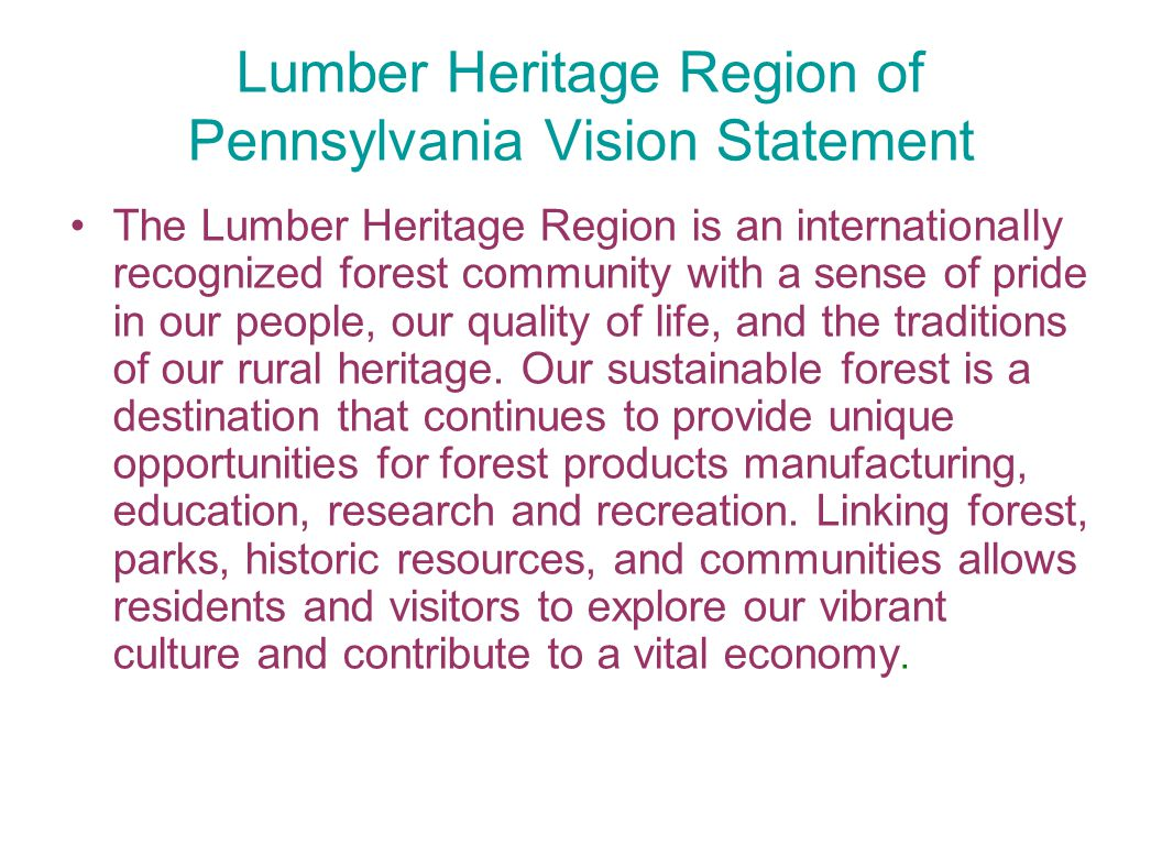 Lumber Heritage Region of Pennsylvania Vision Statement The Lumber Heritage Region is an internationally recognized forest community with a sense of pride in our people, our quality of life, and the traditions of our rural heritage.