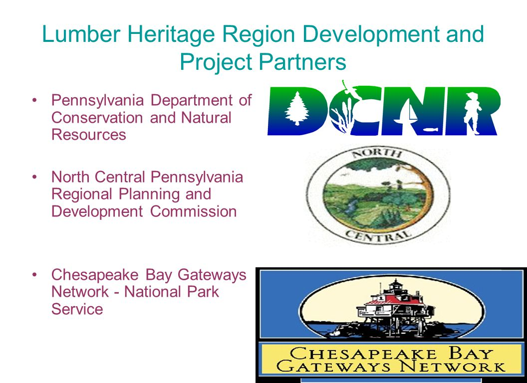 Lumber Heritage Region Development and Project Partners Pennsylvania Department of Conservation and Natural Resources North Central Pennsylvania Regional Planning and Development Commission Chesapeake Bay Gateways Network - National Park Service