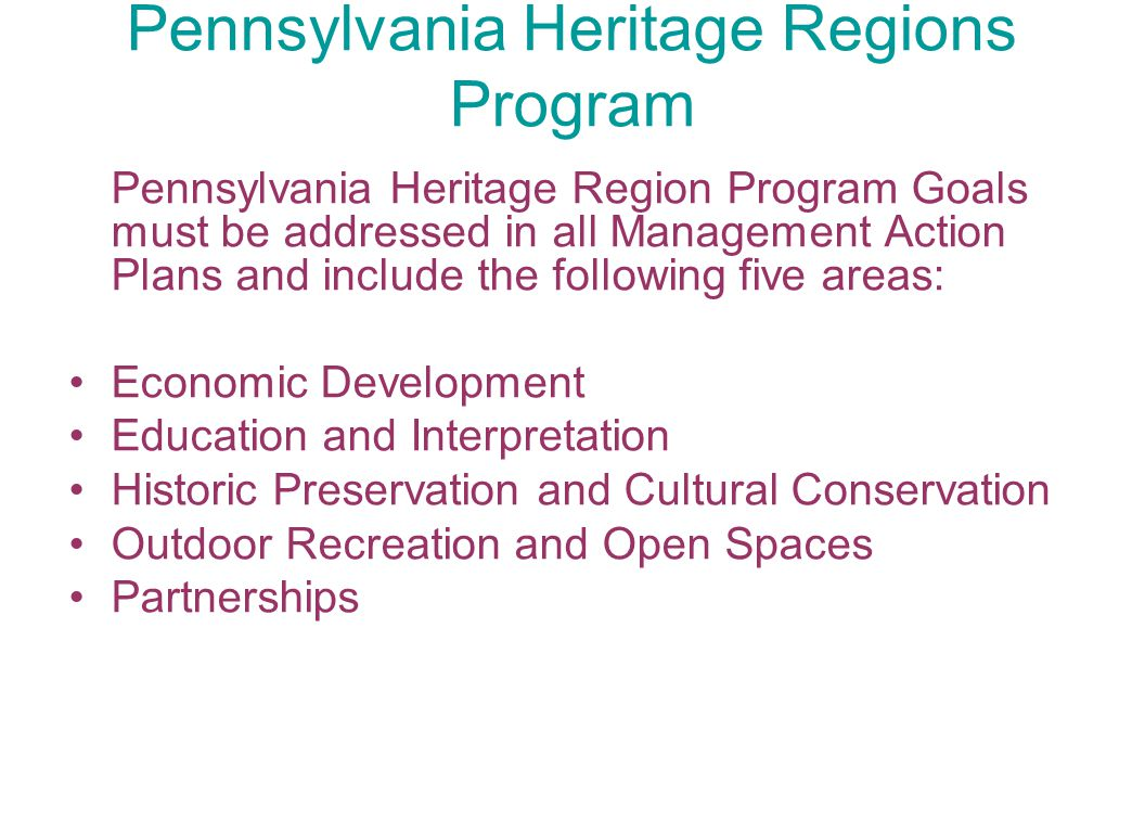 Pennsylvania Heritage Regions Program Pennsylvania Heritage Region Program Goals must be addressed in all Management Action Plans and include the foll