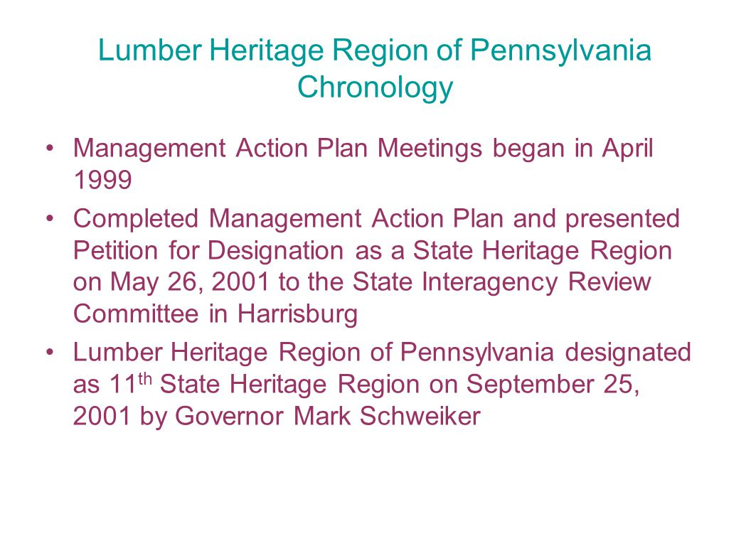 Lumber Heritage Region of Pennsylvania Chronology Management Action Plan Meetings began in April 1999 Completed Management Action Plan and presented Petition for Designation as a State Heritage Region on May 26, 2001 to the State Interagency Review Committee in Harrisburg Lumber Heritage Region of Pennsylvania designated as 11 th State Heritage Region on September 25, 2001 by Governor Mark Schweiker