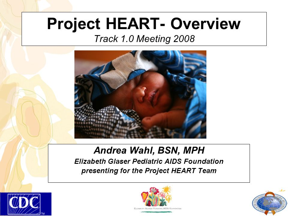 Project HEART- Overview Track 1.0 Meeting 2008 Andrea Wahl, BSN, MPH Elizabeth Glaser Pediatric AIDS Foundation presenting for the Project HEART Team