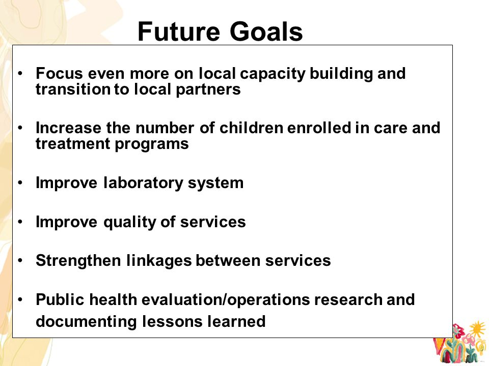 Future Goals Focus even more on local capacity building and transition to local partners Increase the number of children enrolled in care and treatment programs Improve laboratory system Improve quality of services Strengthen linkages between services Public health evaluation/operations research and documenting lessons learned