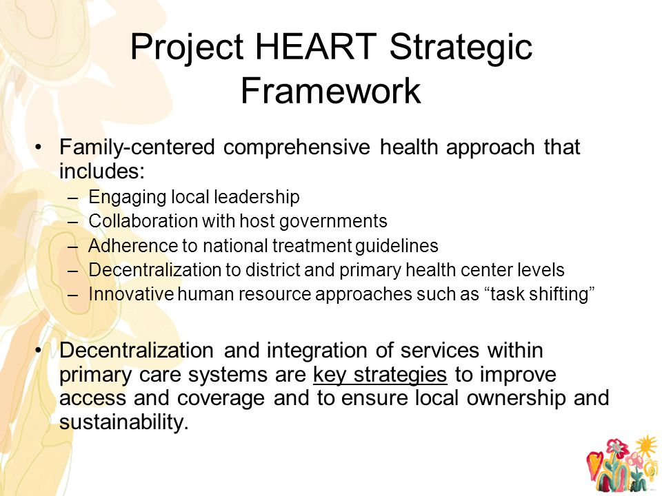Project HEART Strategic Framework Family-centered comprehensive health approach that includes: –Engaging local leadership –Collaboration with host governments –Adherence to national treatment guidelines –Decentralization to district and primary health center levels –Innovative human resource approaches such as task shifting Decentralization and integration of services within primary care systems are key strategies to improve access and coverage and to ensure local ownership and sustainability.