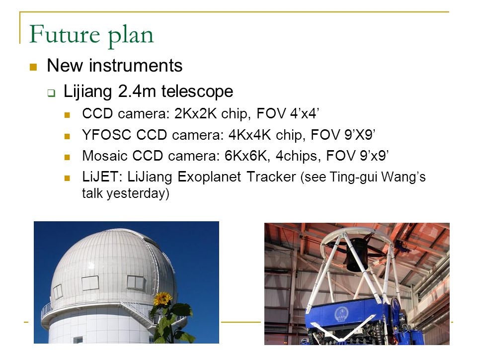 Future plan New instruments  Lijiang 2.4m telescope CCD camera: 2Kx2K chip, FOV 4'x4' YFOSC CCD camera: 4Kx4K chip, FOV 9'X9' Mosaic CCD camera: 6Kx6K, 4chips, FOV 9'x9' LiJET: LiJiang Exoplanet Tracker (see Ting-gui Wang's talk yesterday)