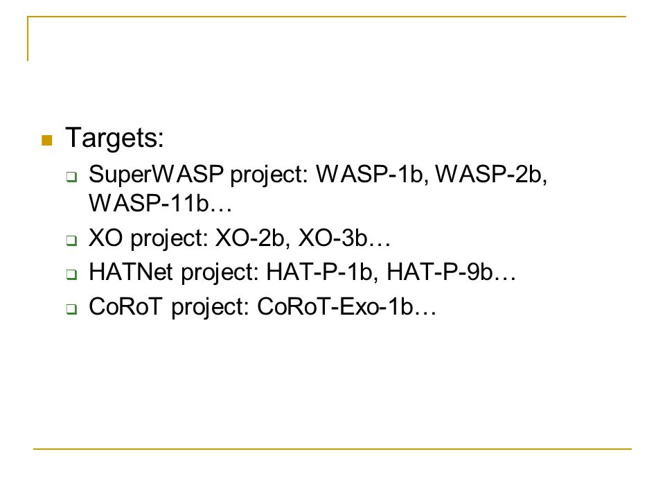 Targets:  SuperWASP project: WASP-1b, WASP-2b, WASP-11b…  XO project: XO-2b, XO-3b…  HATNet project: HAT-P-1b, HAT-P-9b…  CoRoT project: CoRoT-Exo-1b…