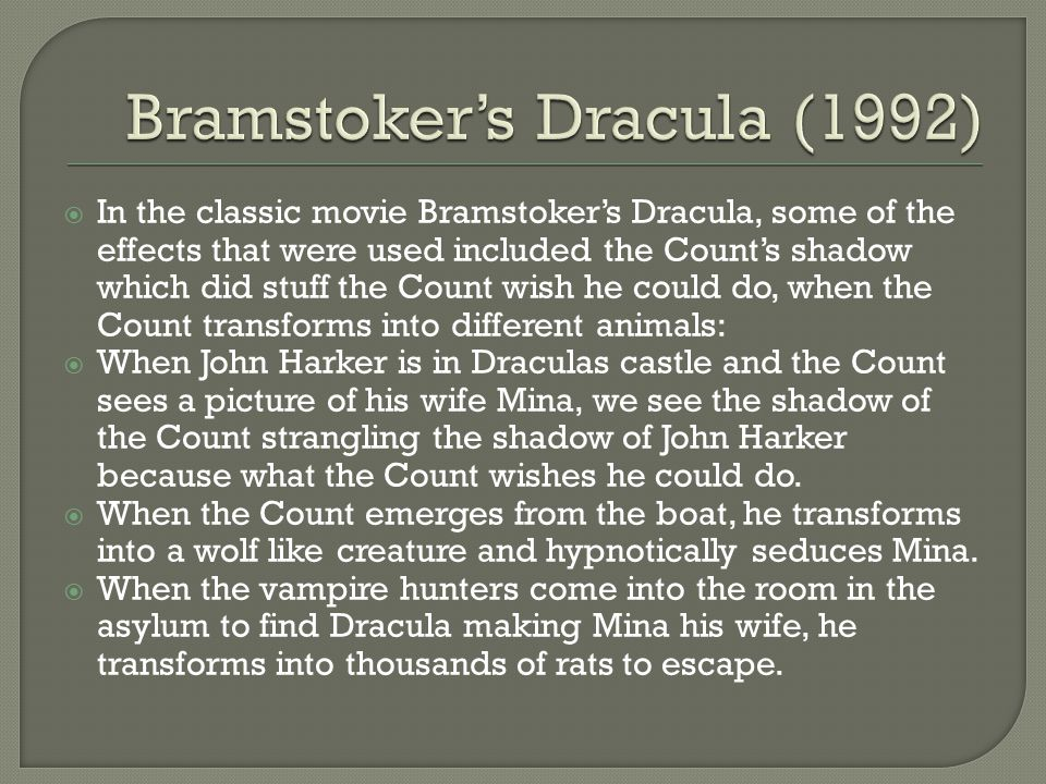 In the classic movie Bramstoker's Dracula, some of the effects that were used included the Count's shadow which did stuff the Count wish he could do, when the Count transforms into different animals:  When John Harker is in Draculas castle and the Count sees a picture of his wife Mina, we see the shadow of the Count strangling the shadow of John Harker because what the Count wishes he could do.
