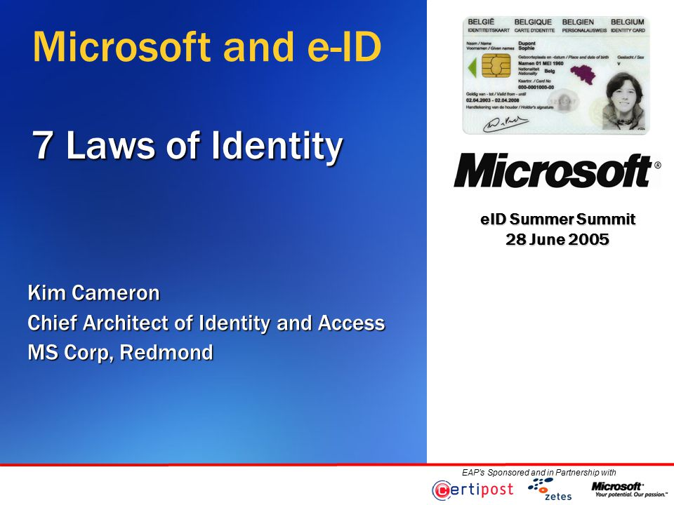 eID Summer Summit 28 June 2005 EAP's Sponsored and in Partnership with 7 Laws of Identity Kim Cameron Chief Architect of Identity and Access MS Corp, Redmond Microsoft and e-ID