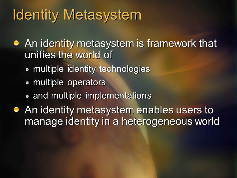 Identity Metasystem An identity metasystem is framework that unifies the world of multiple identity technologies multiple operators and multiple implementations An identity metasystem enables users to manage identity in a heterogeneous world