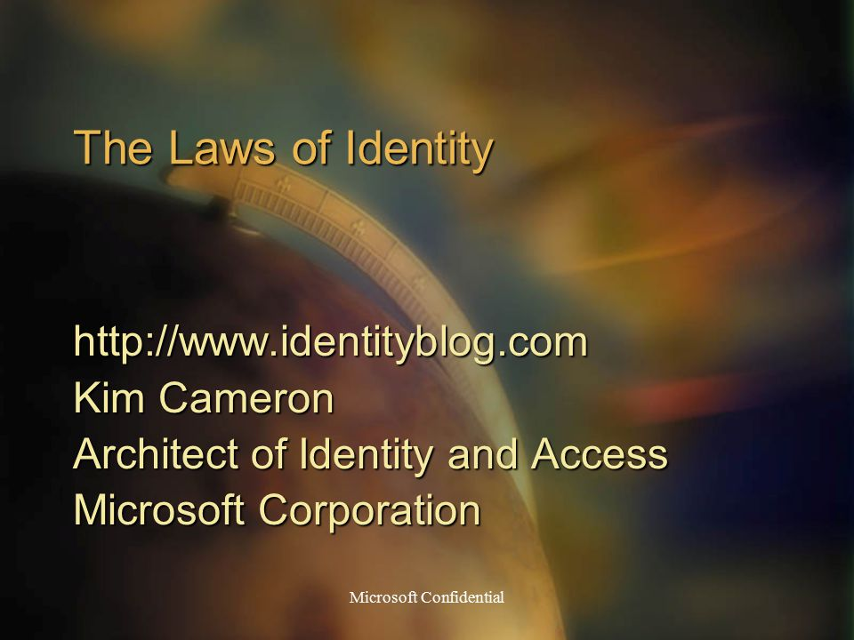 Microsoft Confidential The Laws of Identity http://www.identityblog.com Kim Cameron Architect of Identity and Access Microsoft Corporation
