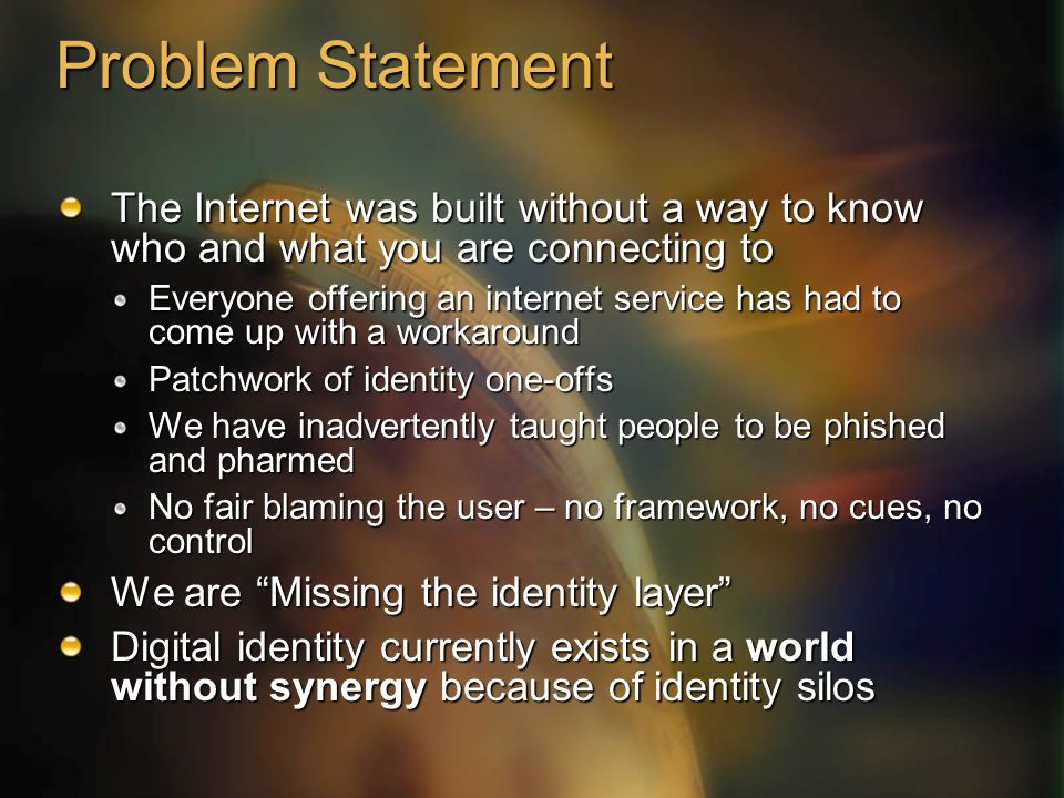Problem Statement The Internet was built without a way to know who and what you are connecting to Everyone offering an internet service has had to come up with a workaround Patchwork of identity one-offs We have inadvertently taught people to be phished and pharmed No fair blaming the user – no framework, no cues, no control We are Missing the identity layer Digital identity currently exists in a world without synergy because of identity silos