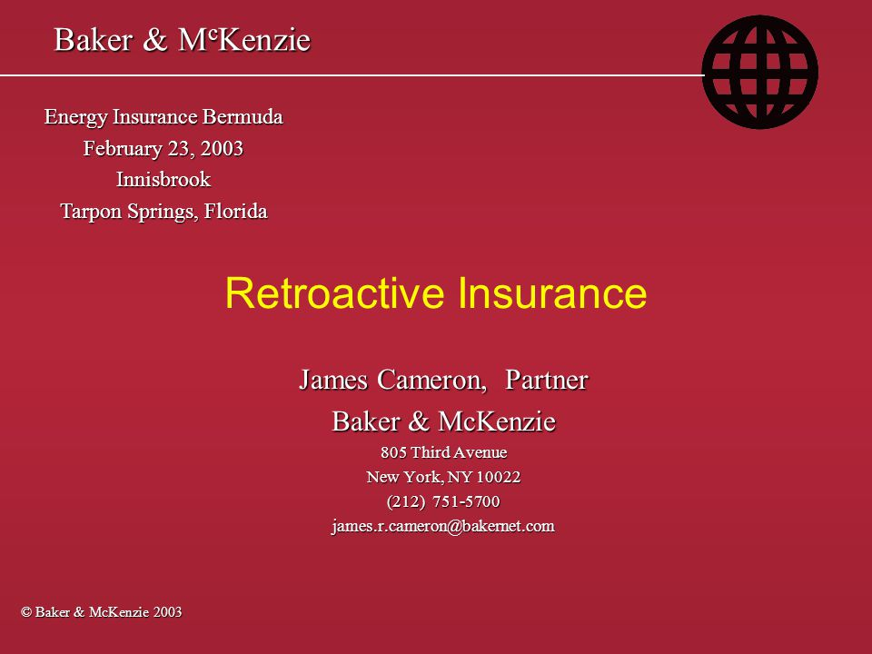 Baker & McKenzie February 23, 2003 - Tarpon Springs, FL Baker & McKenzie February 23, 2003 - Tarpon Springs, FL u Portfolio liftoffs of: – Workers' compensation reserves from old large deductible plans – General liability risks – Professional liability risks – Environmental risks (certain instances) – Combination of different coverages – Conversion of claims made to occurrence Some Retroactive Coverages