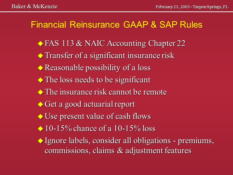Baker & McKenzie February 23, 2003 - Tarpon Springs, FL Baker & McKenzie February 23, 2003 - Tarpon Springs, FL Premium Deductibility Tax Issue u No precise tax definition of risk transfer u Risk transfer must be significant u Must pass the accounting test u Policy language very important and carriers do not take proper precautions – not their issue u Not cover any future events - occurrence coverage u May have issue here with insured u Sort of equivalent of nose and tail coverage u Suspicion of IRS that you are just financing the losses, but have hard time with IBNR u Want to have a good business purpose