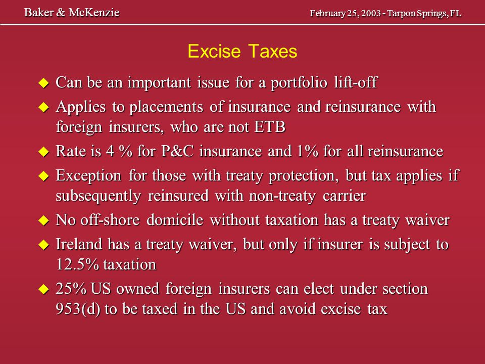 Excise Taxes u Can reduce excise tax with a fronting company u Fronting company fees may be more expensive u Can use a section 953(d) company on insurance and get 1% on reinsurance; need real risk taking u Can use a domestic captive and reinsure; same issues u Need to remove excise tax risk from insurer so you can get refund if policy proves not to be insurance u Other possible solutions – Can use a stop loss and keep short term risk in US – Can make transaction not one of insurance – Could reinsure London placed risks (perhaps not under proposed UK treaty) Baker & McKenzie February 25, 2003 - Tarpon Springs, FL Baker & McKenzie February 25, 2003 - Tarpon Springs, FL
